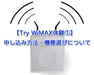 【Try WiMAX体験①】申し込み方法・機種選びなど