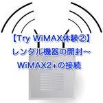 【Try WiMAX体験②】レンタル機器の開封〜WiMAX2+の接続